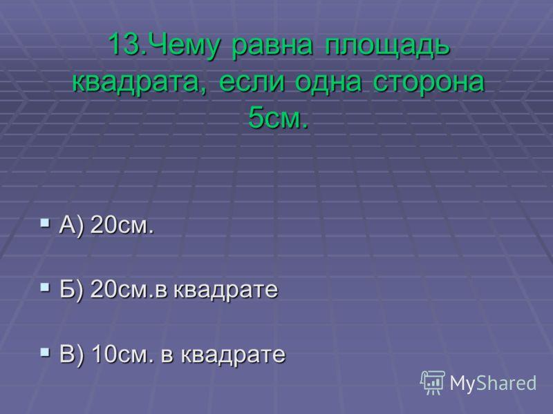 13.Чему равна площадь квадрата, если одна сторона 5см. А) 20см. А) 20см. Б) 20см.в квадрате Б) 20см.в квадрате В) 10см. в квадрате В) 10см. в квадрате