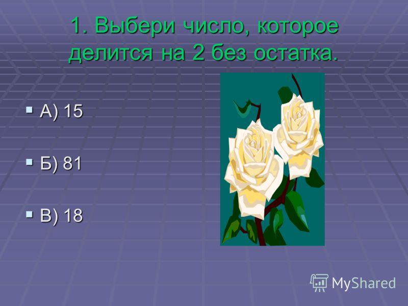 1. Выбери число, которое делится на 2 без остатка. А) 15 А) 15 Б) 81 Б) 81 В) 18 В) 18