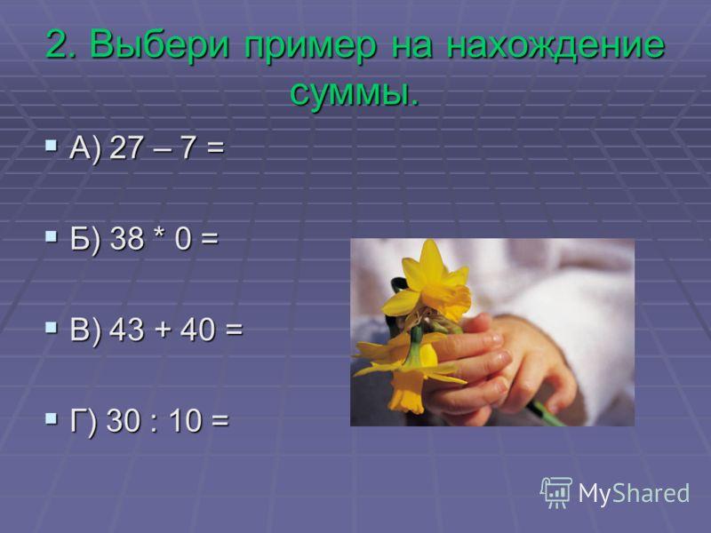 2. Выбери пример на нахождение суммы. А) 27 – 7 = А) 27 – 7 = Б) 38 * 0 = Б) 38 * 0 = В) 43 + 40 = В) 43 + 40 = Г) 30 : 10 = Г) 30 : 10 =