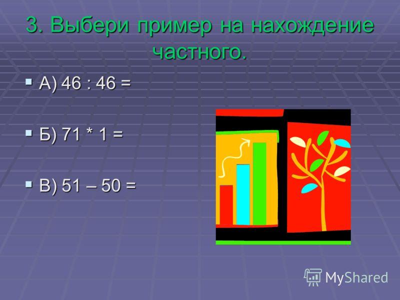 3. Выбери пример на нахождение частного. А) 46 : 46 = А) 46 : 46 = Б) 71 * 1 = Б) 71 * 1 = В) 51 – 50 = В) 51 – 50 =