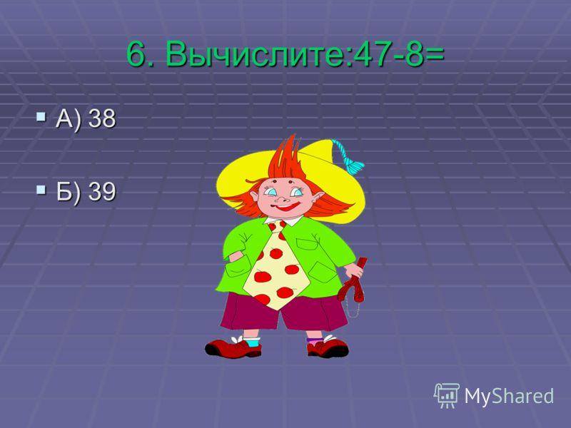 6. Вычислите:47-8= А) 38 А) 38 Б) 39 Б) 39