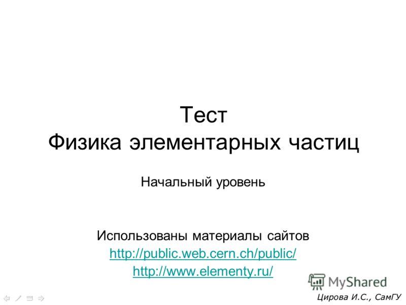 Тест Физика элементарных частиц Начальный уровень Использованы материалы сайтов http://public.web.cern.ch/public/ http://www.elementy.ru/