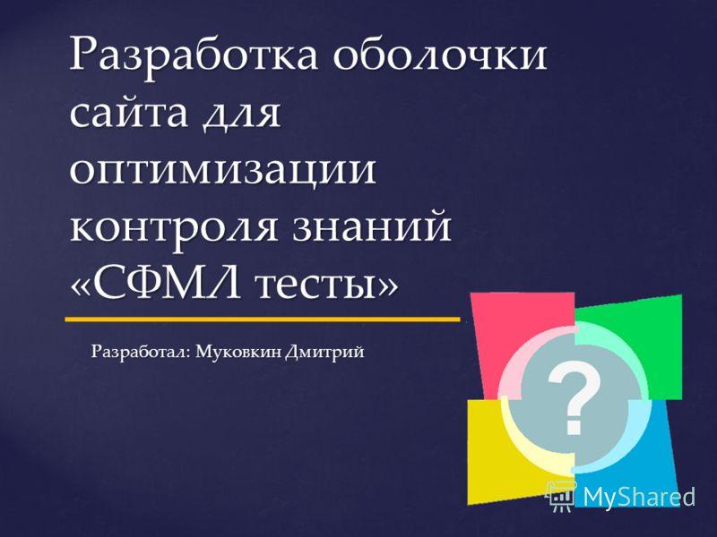 Разработка оболочки сайта для оптимизации контроля знаний «СФМЛ тесты» Разработал: Муковкин Дмитрий