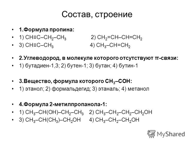 Состав, строение 1.Формула пропина: 1) СНС–СН 2 –СН 3 2) СН 2 =СН–СН=СН 2 3) СНС–СН 3 4) СН 3 –СН=СН 2 2.Углеводород, в молекуле которого отсутствуют π-связи: 1) бутадиен-1,3; 2) бутен-1; 3) бутан; 4) бутин-1 3.Вещество, формула которого СН 3 –СОН: 1