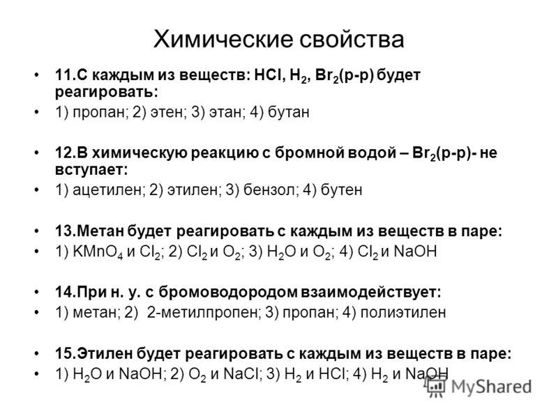Химические свойства 11.С каждым из веществ: HCl, Н 2, Br 2 (р-р) будет реагировать: 1) пропан; 2) этен; 3) этан; 4) бутан 12.В химическую реакцию с бромной водой – Br 2 (р-р)- не вступает: 1) ацетилен; 2) этилен; 3) бензол; 4) бутен 13.Метан будет ре