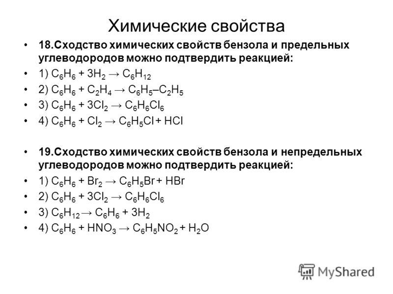 Химические свойства 18.Сходство химических свойств бензола и предельных углеводородов можно подтвердить реакцией: 1) С 6 Н 6 + 3Н 2 С 6 Н 12 2) С 6 Н 6 + С 2 Н 4 С 6 Н 5 –С 2 Н 5 3) С 6 Н 6 + 3Cl 2 С 6 Н 6 Cl 6 4) С 6 Н 6 + Cl 2 С 6 Н 5 Cl + HCl 19.С