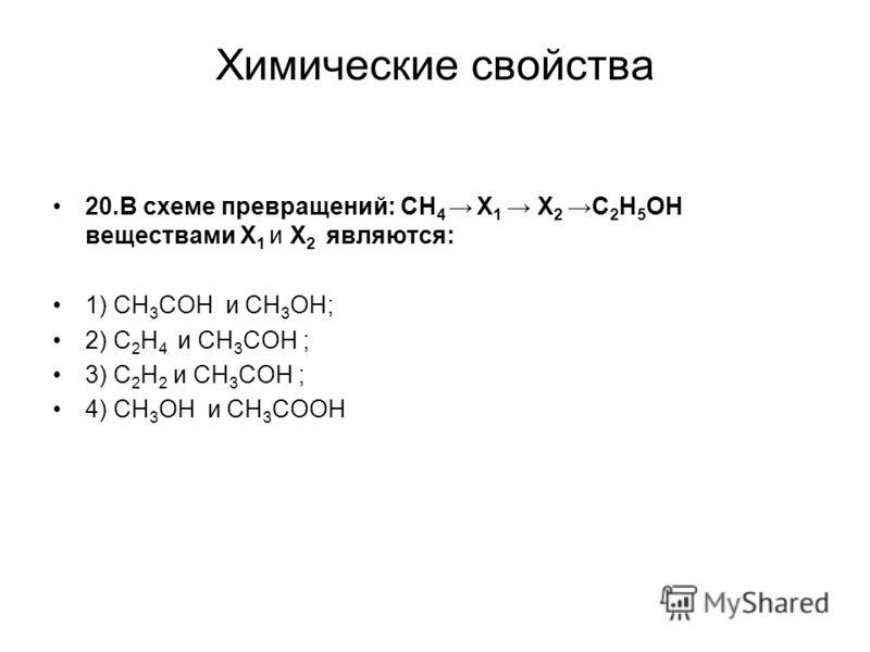 Химические свойства 20.В схеме превращений: СН 4 X 1 X 2C 2 Н 5 ОН веществами X 1 и X 2 являются: 1) СН 3 СОН и СН 3 ОН; 2) С 2 Н 4 и СН 3 СОН ; 3) С 2 Н 2 и СН 3 СОН ; 4) СН 3 ОН и СН 3 СООН