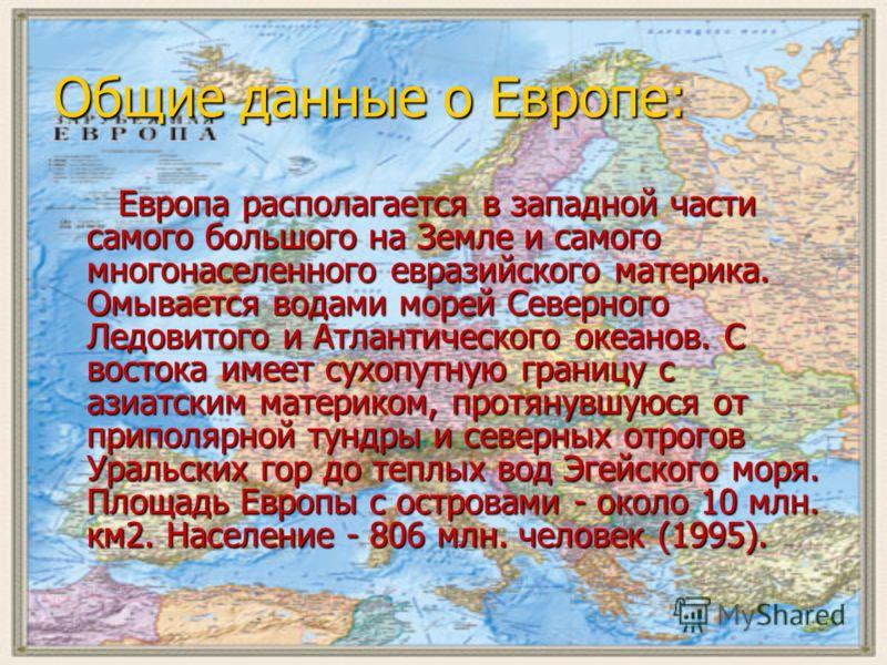 Общие данные о Европе: Европа располагается в западной части самого большого на Земле и самого многонаселенного евразийского материка. Омывается водами морей Северного Ледовитого и Атлантического океанов. С востока имеет сухопутную границу с азиатски