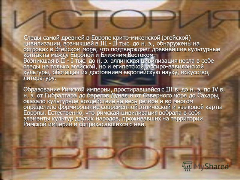 Следы самой древней в Европе крито-микенской (эгейской) цивилизации, возникшей в III - II тыс. до н. э., обнаружены на островах в Эгейском море, что подтверждает древнейшие культурные контакты между Европой и Ближним Востоком. Возникшая в II - I тыс.