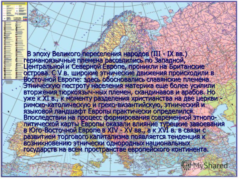 В эпоху Великого переселения народов (III - IX вв.) германоязычные племена расселились по Западной, Центральной и Северной Европе, проникли на Британские острова. С V в. широкие этнические движения происходили в Восточной Европе: здесь обосновались с