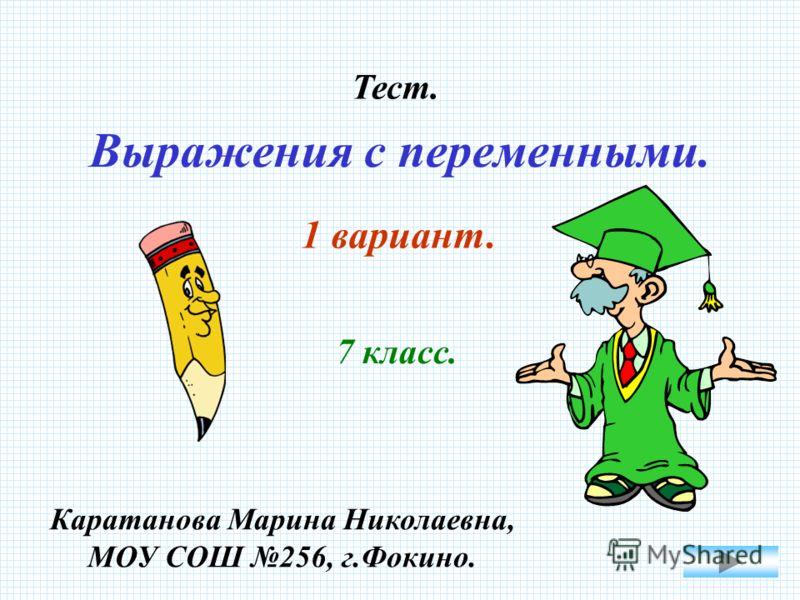 Выражения с переменными. Тест. 1 вариант. 7 класс. Каратанова Марина Николаевна, МОУ СОШ 256, г.Фокино.
