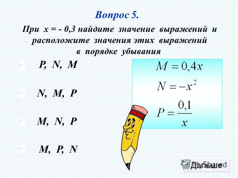 P, N, M N, M, P M, N, P M, P, N Вопрос 5. При х = - 0,3 найдите значение выражений и расположите значения этих выражений в порядке убывания