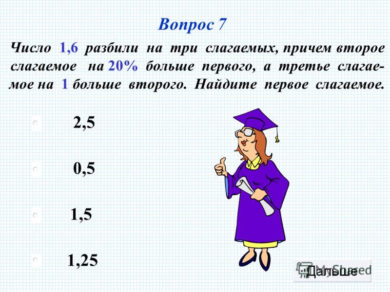 1,5 0,5 1,25 2,5 Вопрос 7 Число 1,6 разбили на три слагаемых, причем второе слагаемое на 20% больше первого, а третье слагае- мое на 1 больше второго. Найдите первое слагаемое.