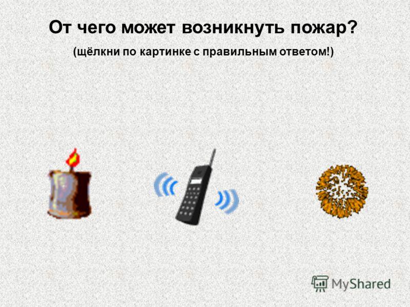 От чего может возникнуть пожар? (щёлкни по картинке с правильным ответом!)