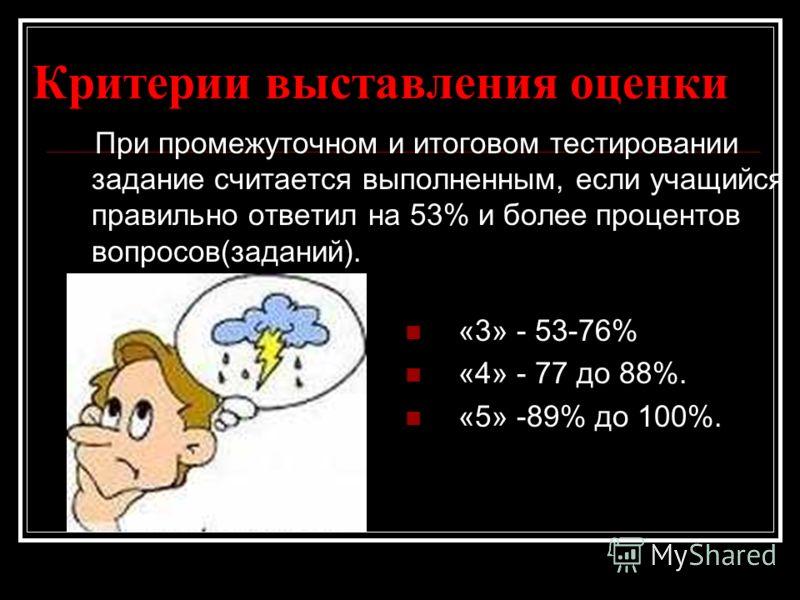 Критерии выставления оценки «3» - 53-76% «4» - 77 до 88%. «5» -89% до 100%. При промежуточном и итоговом тестировании задание считается выполненным, если учащийся правильно ответил на 53% и более процентов вопросов(заданий).