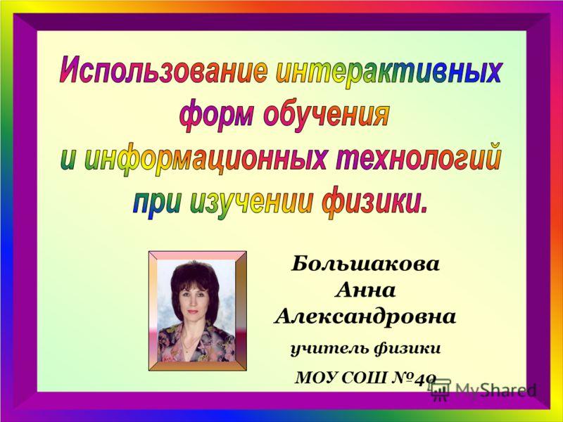Большакова Анна Александровна учитель физики МОУ СОШ 40