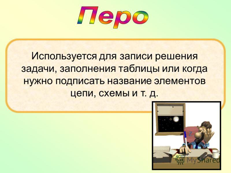 Используется для записи решения задачи, заполнения таблицы или когда нужно подписать название элементов цепи, схемы и т. д.