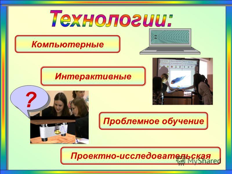 Компьютерные Проблемное обучение ? Интерактивные Проектно-исследовательская