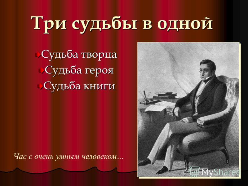 Три судьбы в одной Судьба творца Судьба героя Судьба книги Час с очень умным человеком…