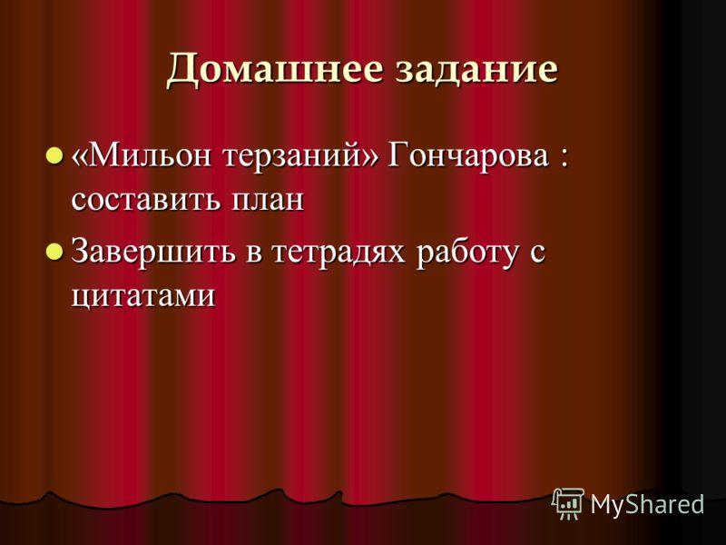 Домашнее задание «Мильон терзаний» Гончарова : составить план Завершить в тетрадях работу с цитатами