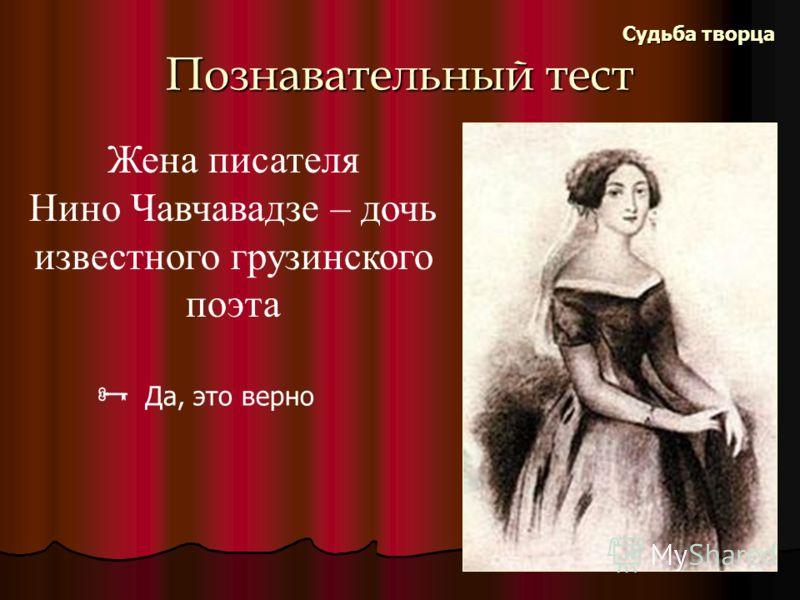 Познавательный тест Судьба творца Жена писателя Нино Чавчавадзе – дочь известного грузинского поэта Да, это верно