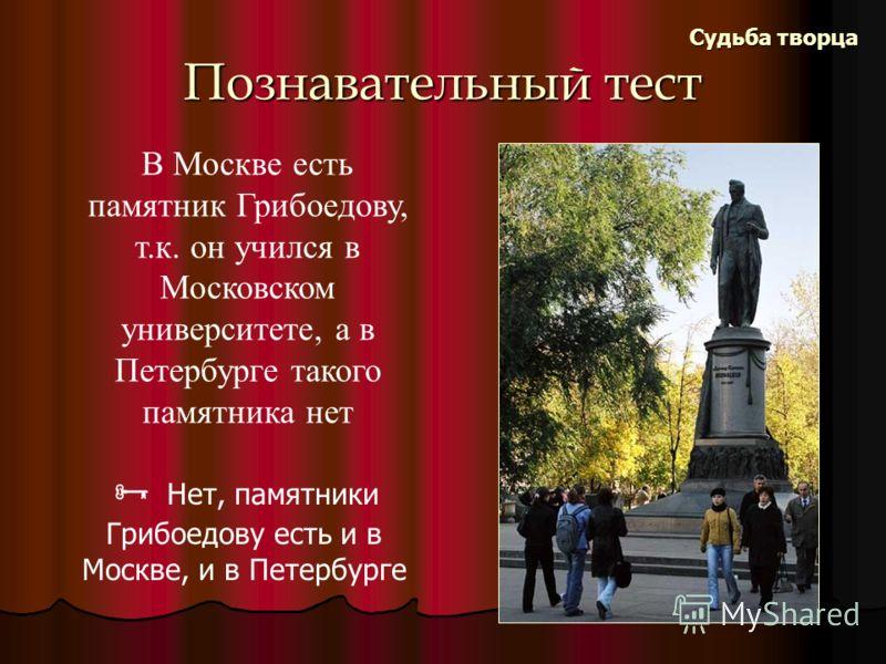 Познавательный тест Судьба творца В Москве есть памятник Грибоедову, т.к. он учился в Московском университете, а в Петербурге такого памятника нет Нет, памятники Грибоедову есть и в Москве, и в Петербурге