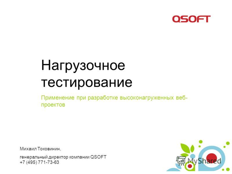 Нагрузочное тестирование Применение при разработке высоконагруженных веб- проектов Михаил Токовинин, генеральный директор компании QSOFT +7 (495) 771-73-63