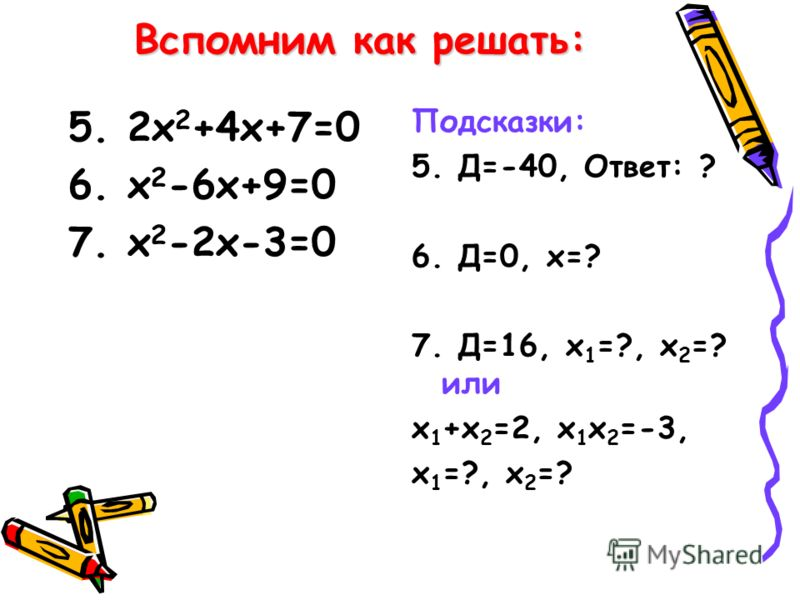 Вспомним как решать: 5. 2х 2 +4х+7=0 6. х 2 -6х+9=0 7. х 2 -2х-3=0 Подсказки: 5. Д=-40, Ответ: ? 6. Д=0, х=? 7. Д=16, х 1 =?, х 2 =? или х 1 +х 2 =2, х 1 х 2 =-3, х 1 =?, х 2 =?