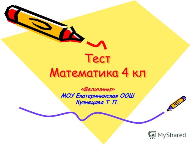 Тест Математика 4 кл «Величины» МОУ Екатерининская ООШ Кузнецова Т.П.