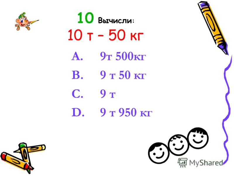 10 Вычисли : 10 т – 50 кг A. 9т 500кг B. 9 т 50 кг C. 9 т D. 9 т 950 кг