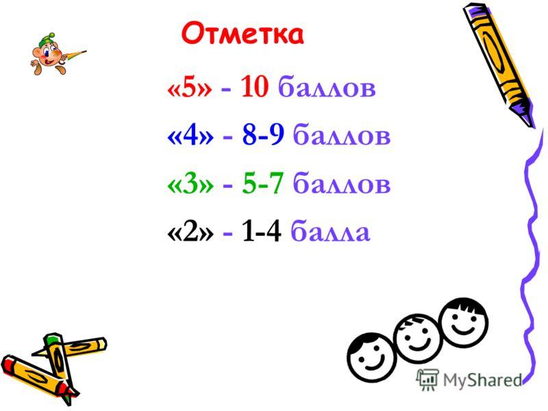 Отметка « 5» - 10 баллов «4» - 8-9 баллов «3» - 5-7 баллов «2» - 1-4 балла