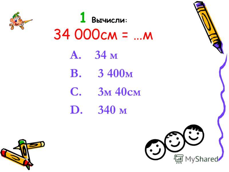 1 Вычисли : 34 000см = …м A. 34 м B. 3 400м C. 3м 40см D. 340 м