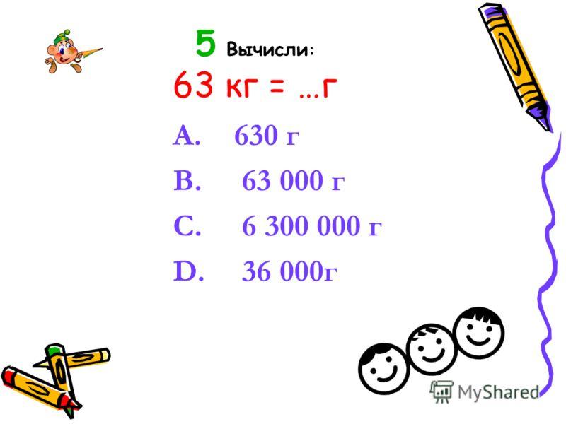 5 Вычисли : 63 кг = …г A. 630 г B. 63 000 г C. 6 300 000 г D. 36 000г