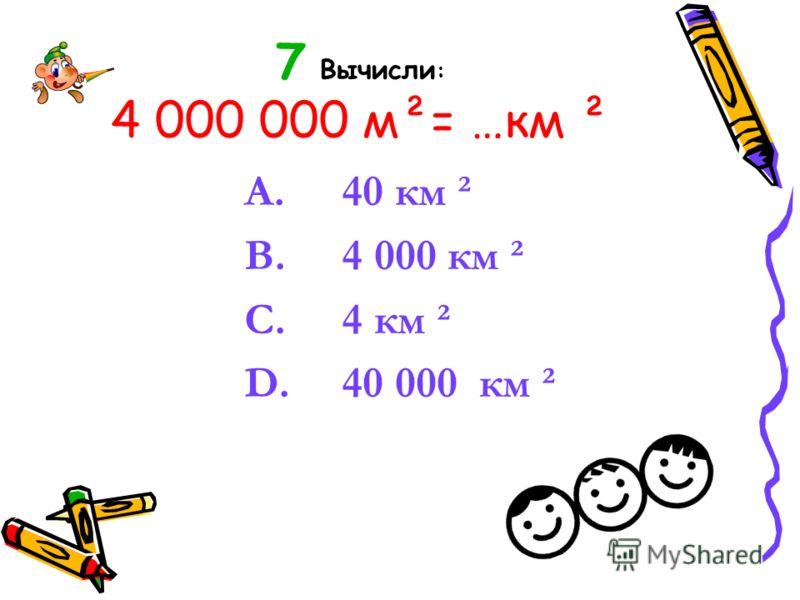 7 Вычисли : 4 000 000 м²= …км ² A. 40 км ² B. 4 000 км ² C. 4 км ² D. 40 000 км ²