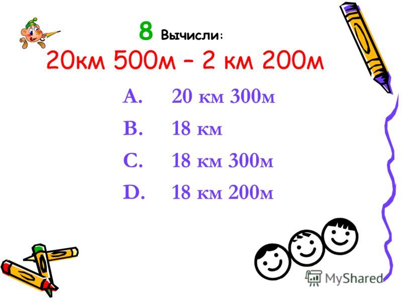 8 Вычисли : 20км 500м – 2 км 200м A. 20 км 300м B. 18 км C. 18 км 300м D. 18 км 200м