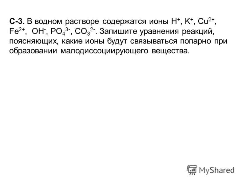 С-3. В водном растворе содержатся ионы H +, K +, Cu 2+, Fe 2+, ОН -, PO 4 3-, CO 3 2-. Запишите уравнения реакций, поясняющих, какие ионы будут связываться попарно при образовании малодиссоциирующего вещества.