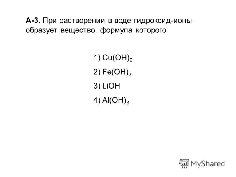 А-3. При растворении в воде гидроксид-ионы образует вещество, формула которого 1)Сu(ОН) 2 2)Fe(OH) 3 3)LiOH 4)Аl(ОН) 3