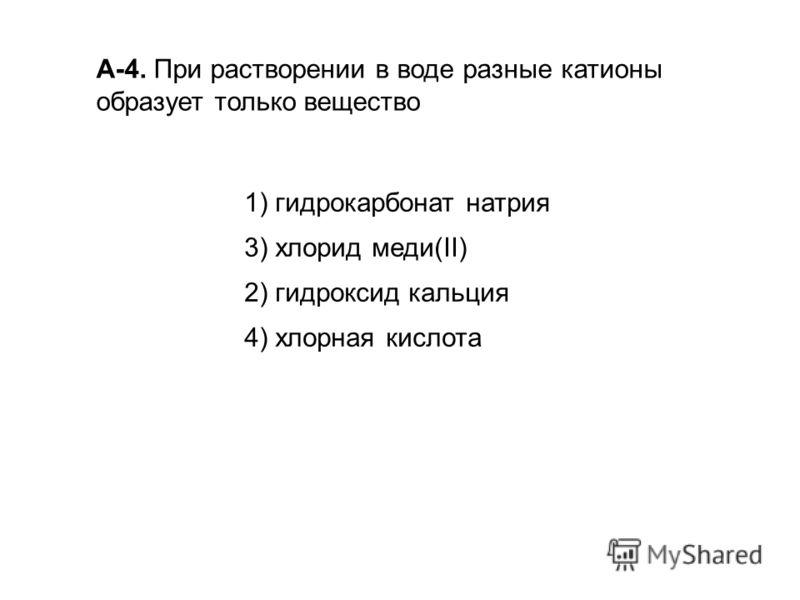 А-4. При растворении в воде разные катионы образует только вещество 1) гидрокарбонат натрия 3) хлорид меди(II) 2) гидроксид кальция 4) хлорная кислота