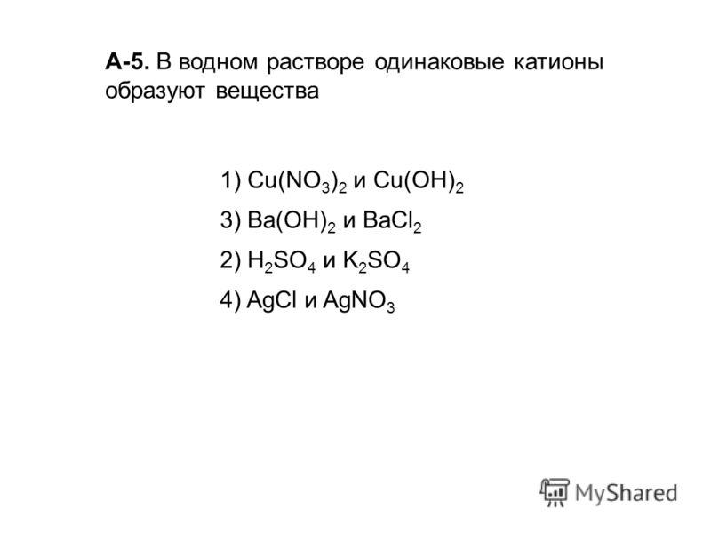 А-5. В водном растворе одинаковые катионы образуют вещества 1) Cu(NO 3 ) 2 и Сu(ОН) 2 3) Ва(ОН) 2 и ВаСl 2 2) H 2 SO 4 и K 2 SO 4 4) AgCl и AgNO 3