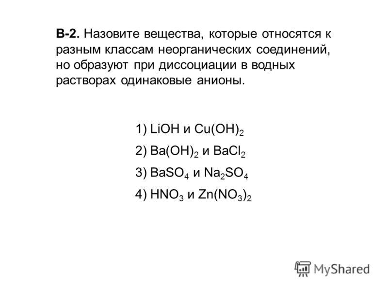 В-2. Назовите вещества, которые относятся к разным классам неорганических соединений, но образуют при диссоциации в водных растворах одинаковые анионы. 1) LiOH и Сu(ОН) 2 2) Ва(ОН) 2 и ВаСl 2 3) BaSO 4 и Na 2 SO 4 4) HNO 3 и Zn(NO 3 ) 2