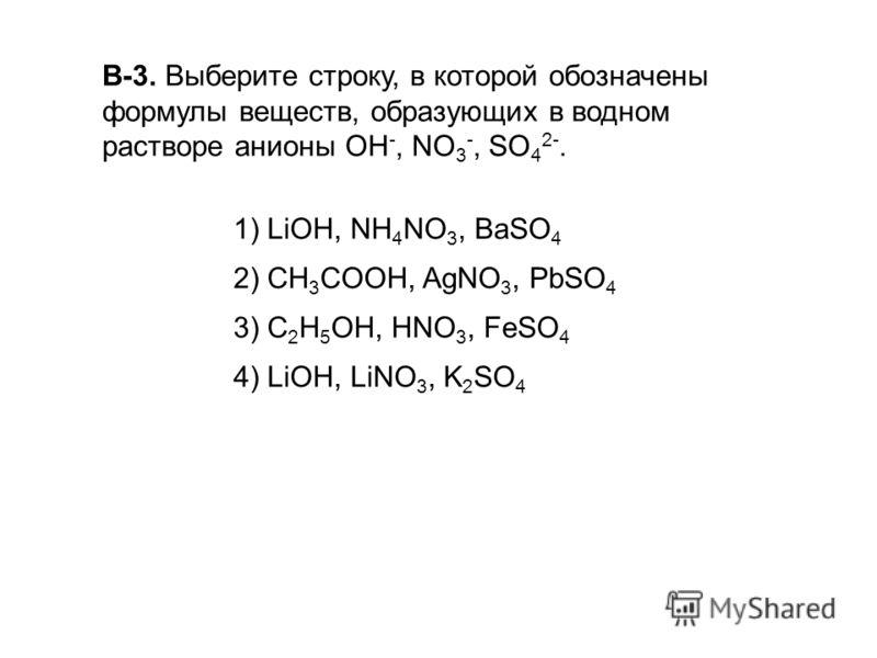 В-3. Выберите строку, в которой обозначены формулы веществ, образующих в водном растворе анионы ОН -, NO 3 -, SO 4 2-. 1) LiOH, NH 4 NO 3, BaSO 4 2) CH 3 COOH, AgNO 3, PbSO 4 3) C 2 H 5 OH, HNO 3, FeSO 4 4) LiOH, LiNO 3, K 2 SO 4