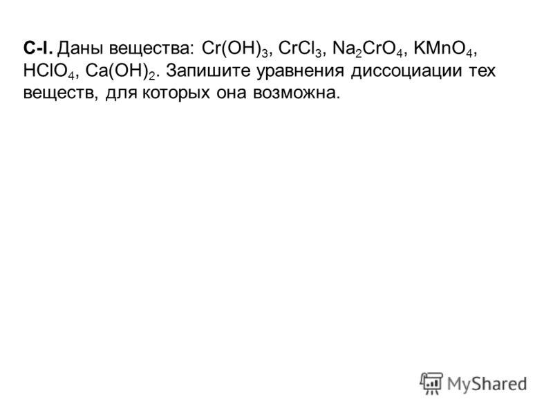 C-l. Даны вещества: Сr(ОН) 3, CrCl 3, Na 2 CrO 4, KMnO 4, НСlО 4, Са(ОН) 2. Запишите уравнения диссоциации тех веществ, для которых она возможна.