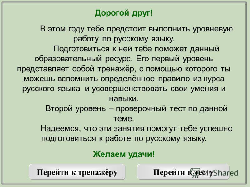Дорогой друг! В этом году тебе предстоит выполнить уровневую работу по русскому языку. Подготовиться к ней тебе поможет данный образовательный ресурс. Его первый уровень представляет собой тренажёр, с помощью которого ты можешь вспомнить определённое