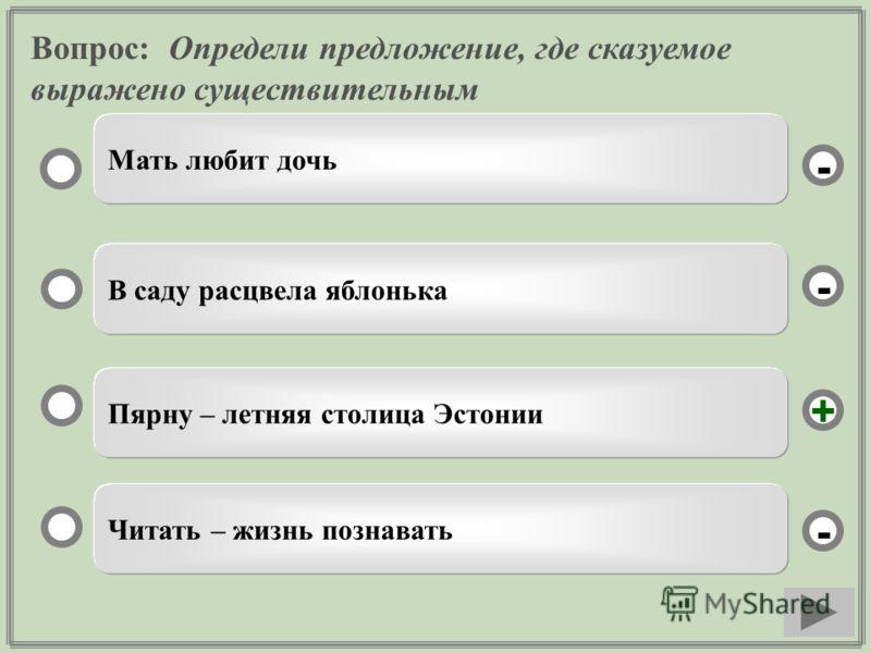 Вопрос: Определи предложение, где сказуемое выражено существительным Пярну – летняя столица Эстонии В саду расцвела яблонька Читать – жизнь познавать Мать любит дочь - - + -