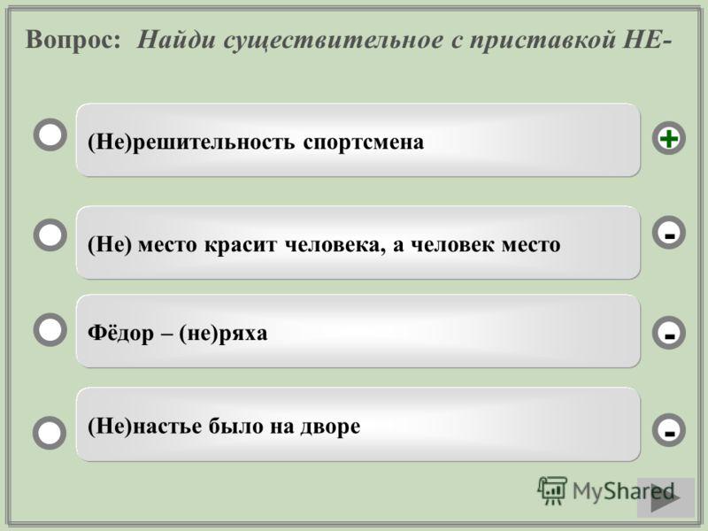 Вопрос: Найди существительное с приставкой НЕ- (Не)решительность спортсмена (Не) место красит человека, а человек место Фёдор – (не)ряха (Не)настье было на дворе - - + -