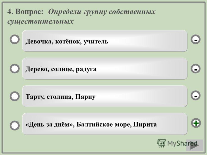 4. Вопрос: Определи группу собственных существительных Девочка, котёнок, учитель Дерево, солнце, радуга Тарту, столица, Пярну «День за днём», Балтийское море, Пирита - - + -
