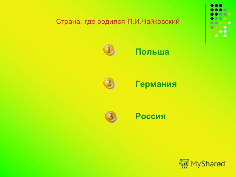 10 Страна, где родился П.И.Чайковский Польша Германия Россия