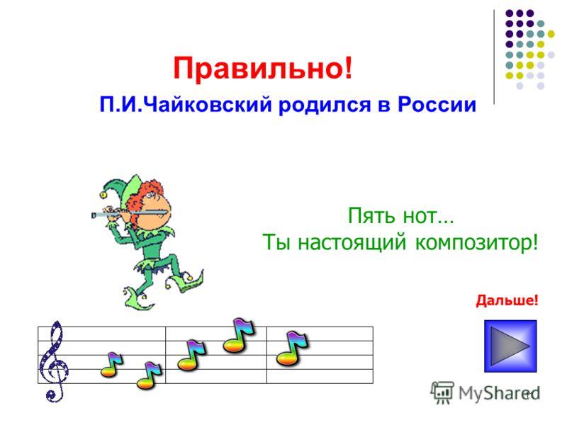 11 Правильно! Пять нот… Ты настоящий композитор! П.И.Чайковский родился в России Дальше!