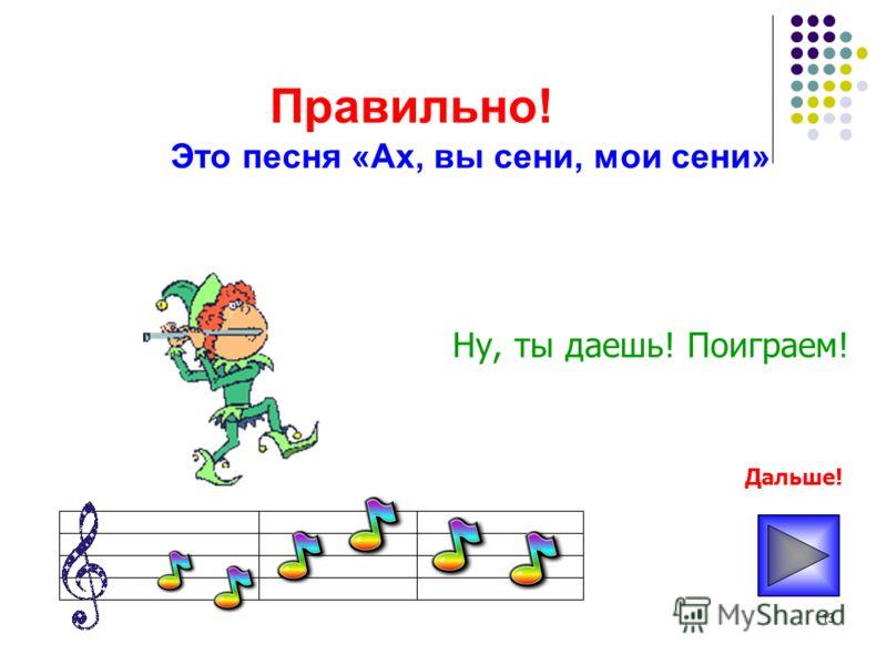 13 Правильно! Ну, ты даешь! Поиграем! Это песня «Ах, вы сени, мои сени» Дальше!