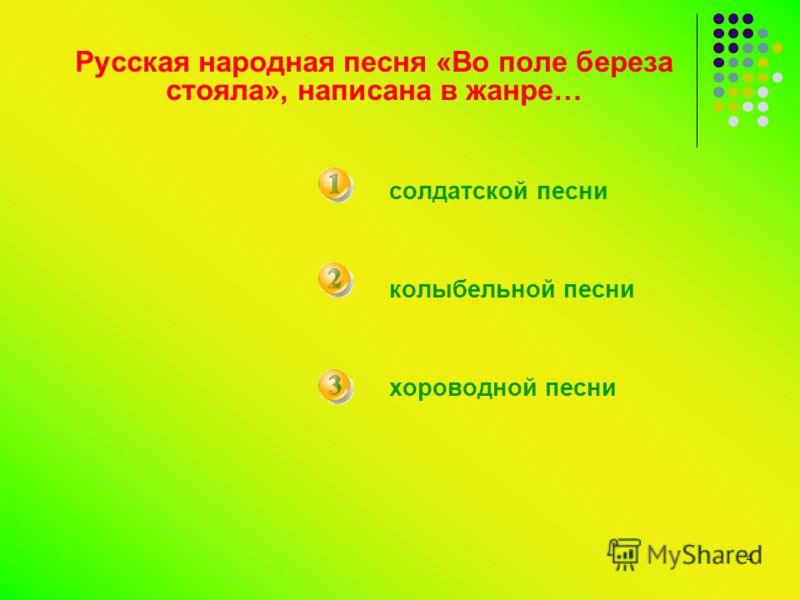 4 Русская народная песня «Во поле береза стояла», написана в жанре… солдатской песни колыбельной песни хороводной песни